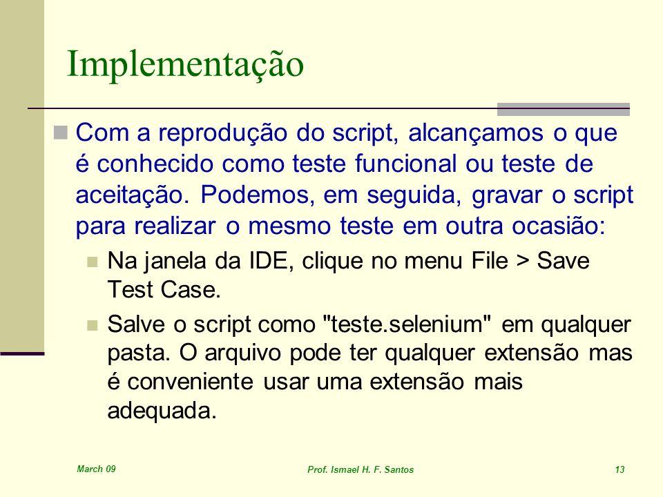 March 09 Prof. Ismael H. F. Santos 13 Implementação Com a reprodução do script, alcançamos o que é conhecido como teste funcional ou teste de aceitaçã