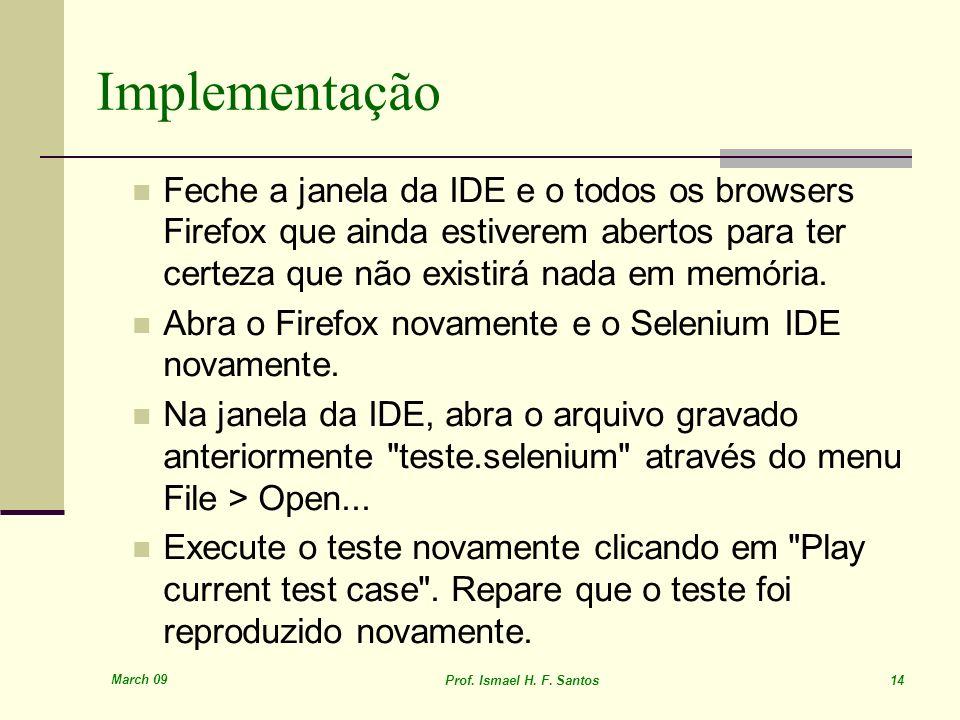 March 09 Prof. Ismael H. F. Santos 14 Implementação Feche a janela da IDE e o todos os browsers Firefox que ainda estiverem abertos para ter certeza q
