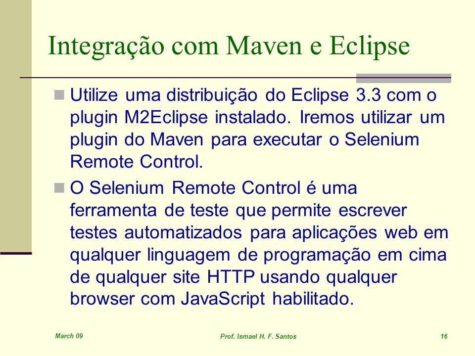 March 09 Prof. Ismael H. F. Santos 16 Integração com Maven e Eclipse Utilize uma distribuição do Eclipse 3.3 com o plugin M2Eclipse instalado. Iremos
