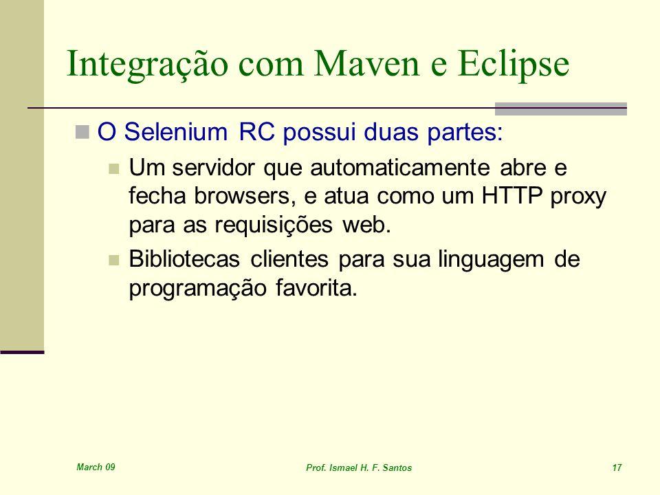 March 09 Prof. Ismael H. F. Santos 17 Integração com Maven e Eclipse O Selenium RC possui duas partes: Um servidor que automaticamente abre e fecha br