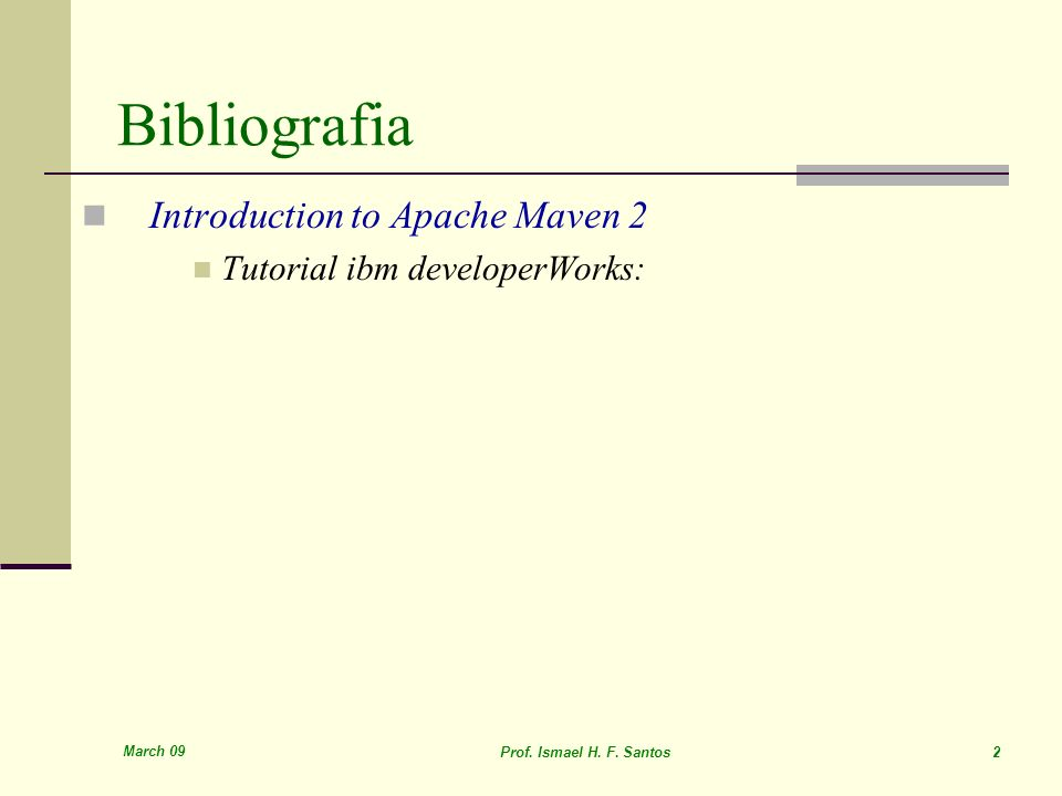 March 09 Prof. Ismael H. F. Santos 2 Introduction to Apache Maven 2 Tutorial ibm developerWorks: Bibliografia