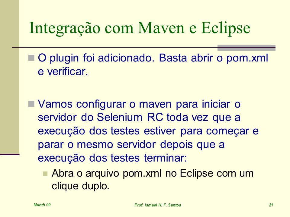March 09 Prof. Ismael H. F. Santos 21 Integração com Maven e Eclipse O plugin foi adicionado. Basta abrir o pom.xml e verificar. Vamos configurar o ma