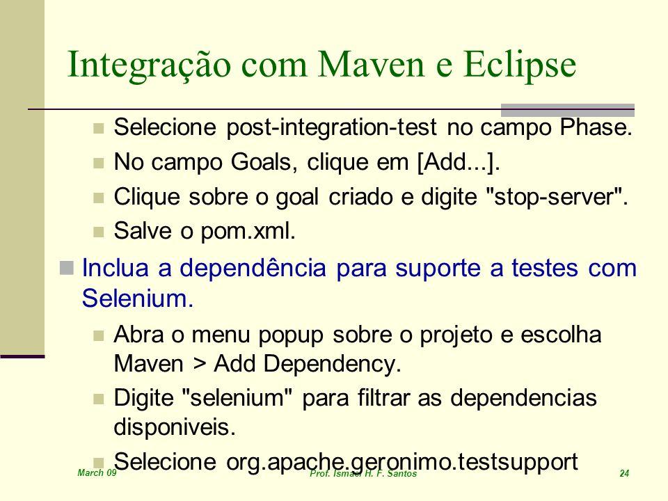 March 09 Prof. Ismael H. F. Santos 24 Integração com Maven e Eclipse Selecione post-integration-test no campo Phase. No campo Goals, clique em [Add...
