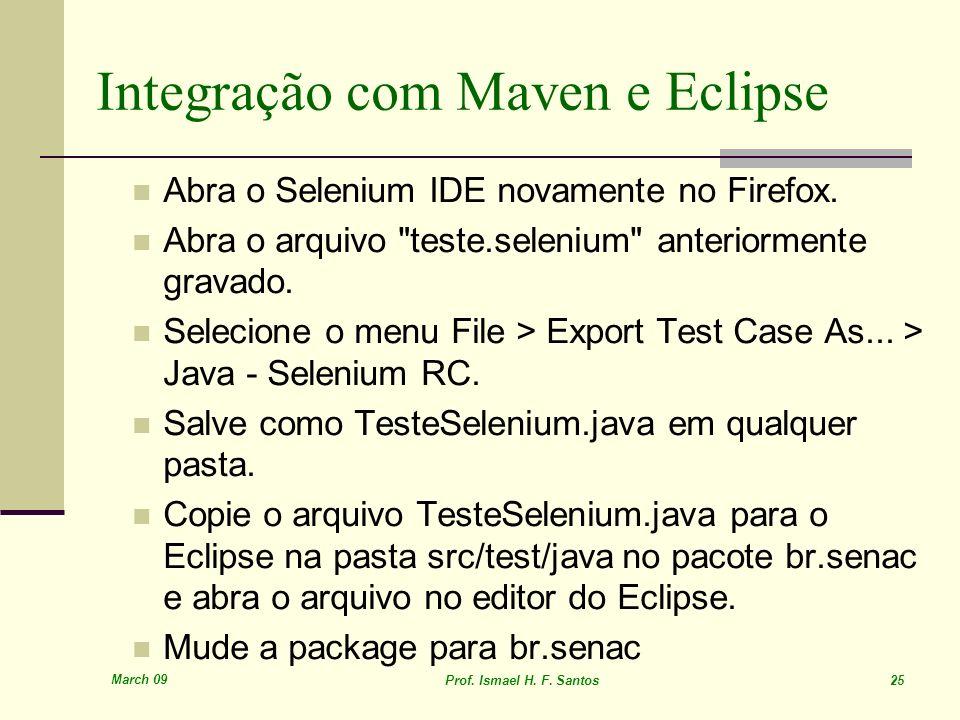 March 09 Prof. Ismael H. F. Santos 25 Integração com Maven e Eclipse Abra o Selenium IDE novamente no Firefox. Abra o arquivo
