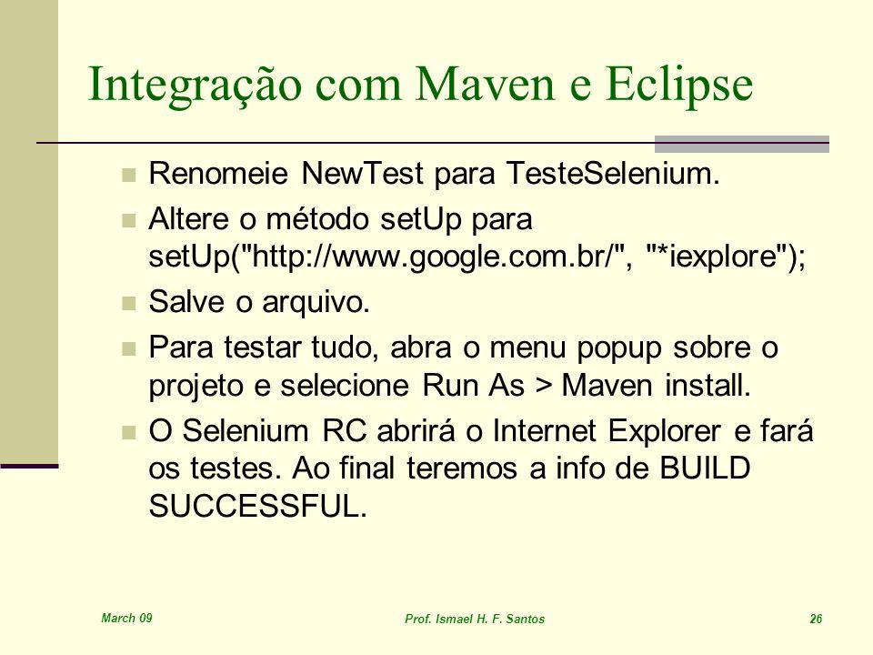 March 09 Prof. Ismael H. F. Santos 26 Integração com Maven e Eclipse Renomeie NewTest para TesteSelenium. Altere o método setUp para setUp(