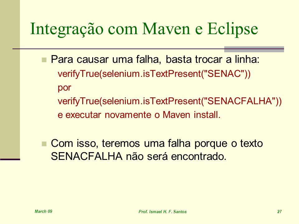 March 09 Prof. Ismael H. F. Santos 27 Integração com Maven e Eclipse Para causar uma falha, basta trocar a linha: verifyTrue(selenium.isTextPresent(