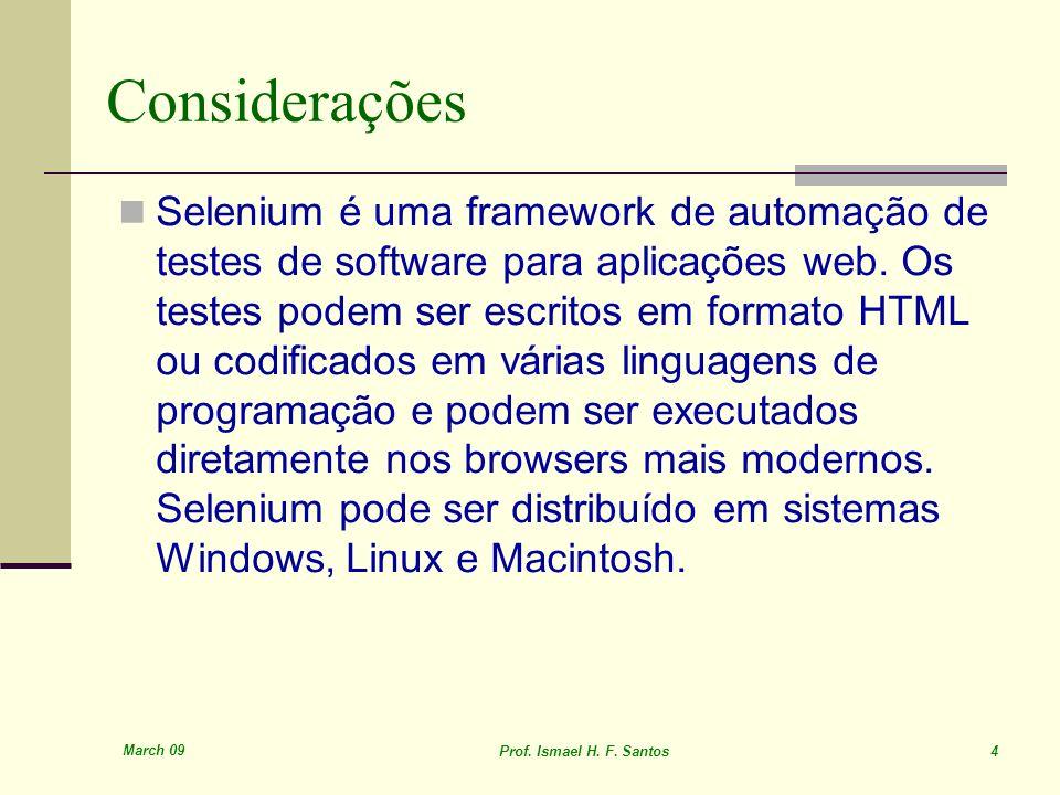 March 09 Prof. Ismael H. F. Santos 4 Considerações Selenium é uma framework de automação de testes de software para aplicações web. Os testes podem se