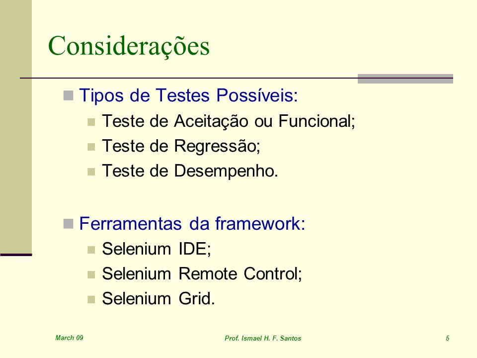 March 09 Prof. Ismael H. F. Santos 5 Considerações Tipos de Testes Possíveis: Teste de Aceitação ou Funcional; Teste de Regressão; Teste de Desempenho