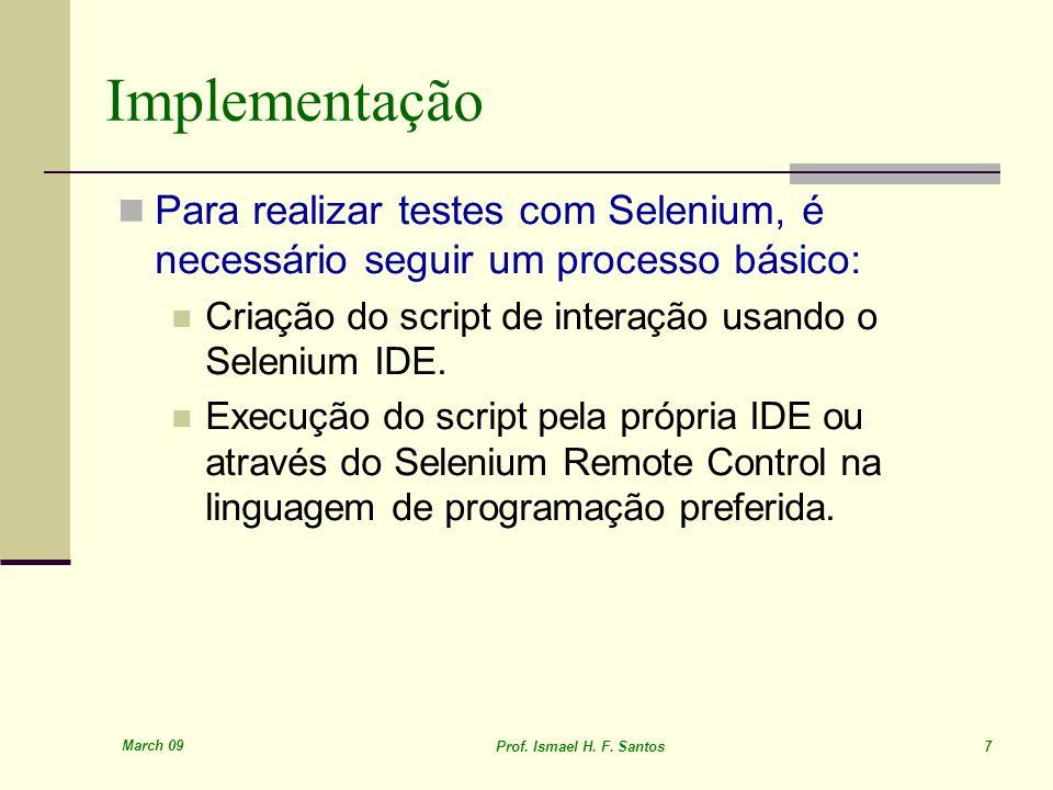 March 09 Prof. Ismael H. F. Santos 7 Implementação Para realizar testes com Selenium, é necessário seguir um processo básico: Criação do script de int