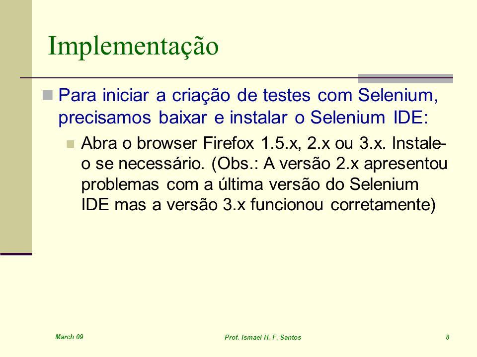 March 09 Prof. Ismael H. F. Santos 8 Implementação Para iniciar a criação de testes com Selenium, precisamos baixar e instalar o Selenium IDE: Abra o