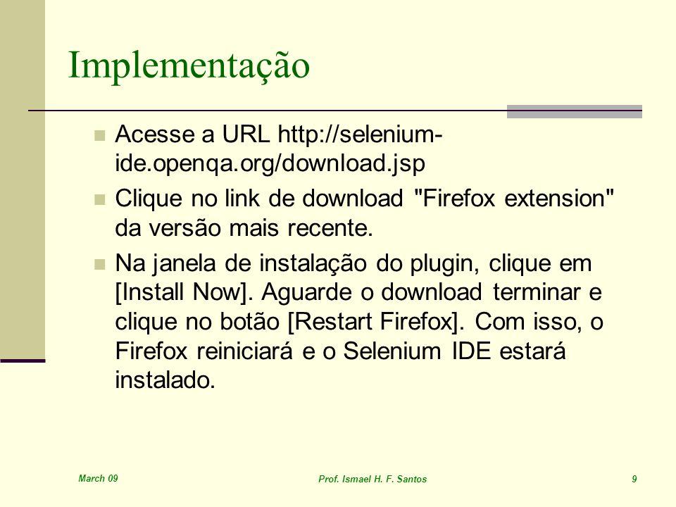 March 09 Prof. Ismael H. F. Santos 9 Implementação Acesse a URL http://selenium- ide.openqa.org/download.jsp Clique no link de download