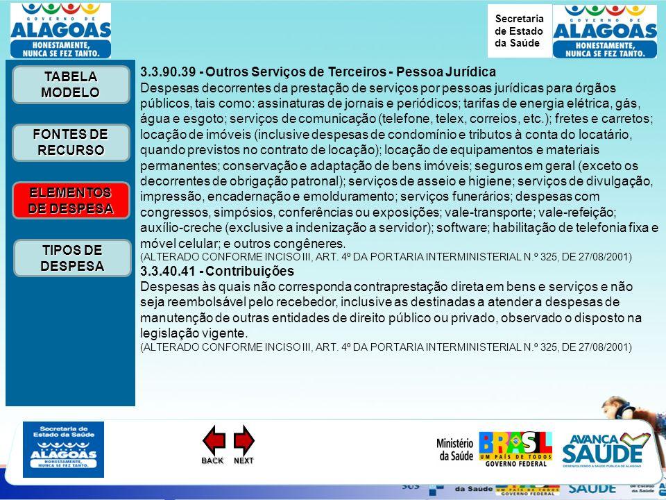 Secretaria de Estado da Saúde ELEMENTOS DE DESPESA ELEMENTOS DE DESPESA FONTES DE RECURSO FONTES DE RECURSO TABELA MODELO TABELA MODELO TIPOS DE DESPESA TIPOS DE DESPESANEXTBACK 3.3.90.39 - Outros Serviços de Terceiros - Pessoa Jurídica Despesas decorrentes da prestação de serviços por pessoas jurídicas para órgãos públicos, tais como: assinaturas de jornais e periódicos; tarifas de energia elétrica, gás, água e esgoto; serviços de comunicação (telefone, telex, correios, etc.); fretes e carretos; locação de imóveis (inclusive despesas de condomínio e tributos à conta do locatário, quando previstos no contrato de locação); locação de equipamentos e materiais permanentes; conservação e adaptação de bens imóveis; seguros em geral (exceto os decorrentes de obrigação patronal); serviços de asseio e higiene; serviços de divulgação, impressão, encadernação e emolduramento; serviços funerários; despesas com congressos, simpósios, conferências ou exposições; vale-transporte; vale-refeição; auxílio-creche (exclusive a indenização a servidor); software; habilitação de telefonia fixa e móvel celular; e outros congêneres.
