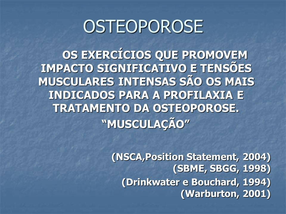 OSTEOPOROSE OS EXERCÍCIOS QUE PROMOVEM IMPACTO SIGNIFICATIVO E TENSÕES MUSCULARES INTENSAS SÃO OS MAIS INDICADOS PARA A PROFILAXIA E TRATAMENTO DA OST