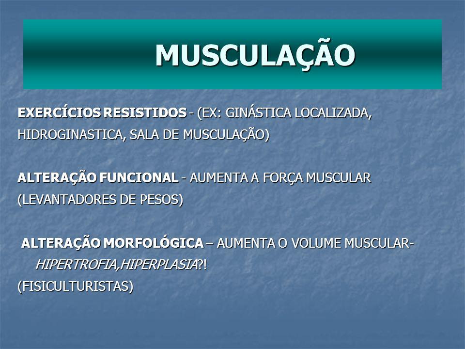 MUSCULAÇÃO MUSCULAÇÃO EXERCÍCIOS RESISTIDOS - (EX: GINÁSTICA LOCALIZADA, HIDROGINASTICA, SALA DE MUSCULAÇÃO) ALTERAÇÃO FUNCIONAL - AUMENTA A FORÇA MUS