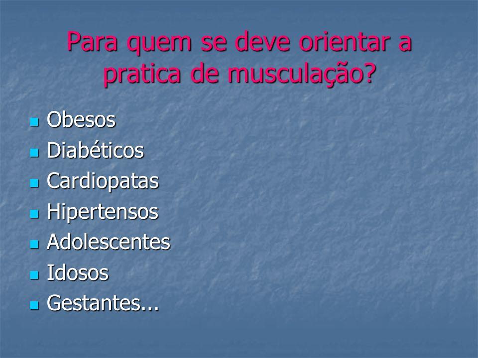 Para quem se deve orientar a pratica de musculação? Obesos Obesos Diabéticos Diabéticos Cardiopatas Cardiopatas Hipertensos Hipertensos Adolescentes A
