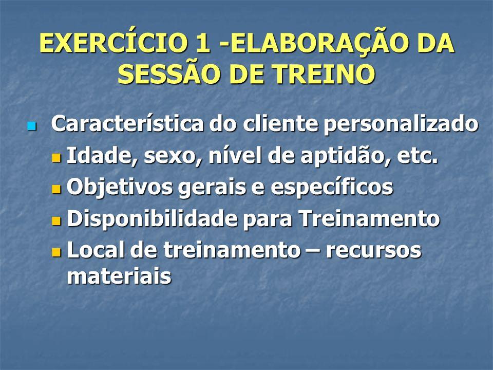 EXERCÍCIO 1 -ELABORAÇÃO DA SESSÃO DE TREINO Característica do cliente personalizado Característica do cliente personalizado Idade, sexo, nível de apti