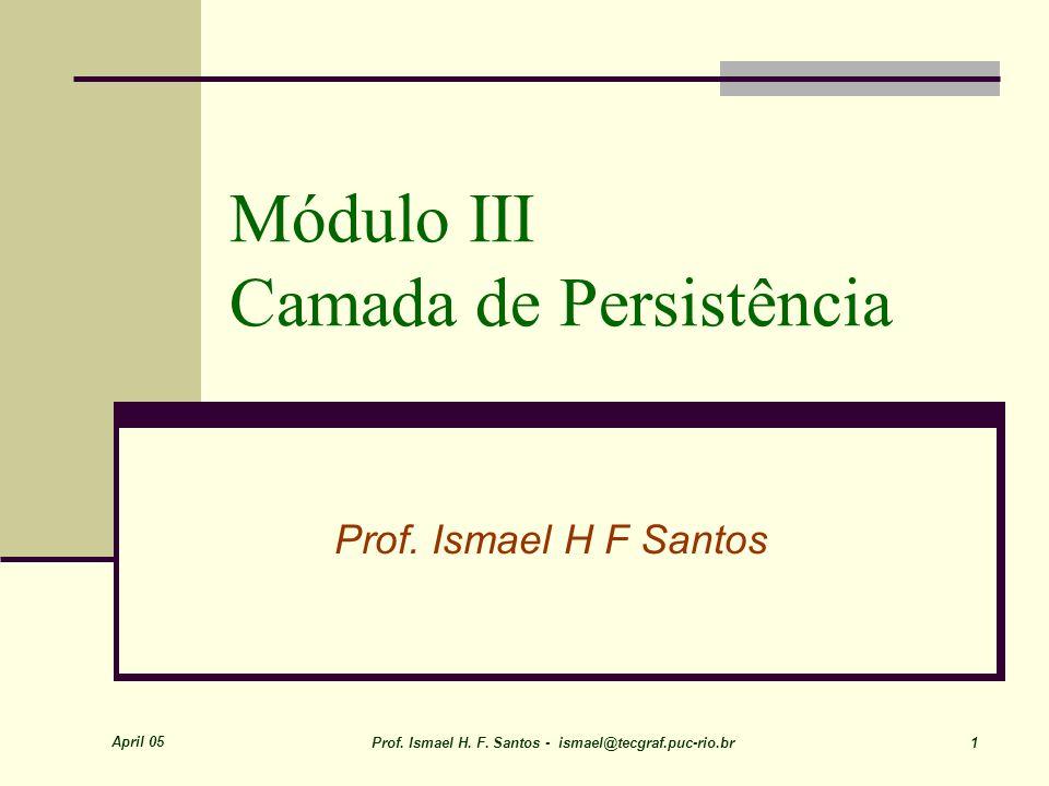 April 05 Prof. Ismael H. F. Santos - ismael@tecgraf.puc-rio.br 1 Módulo III Camada de Persistência Prof. Ismael H F Santos