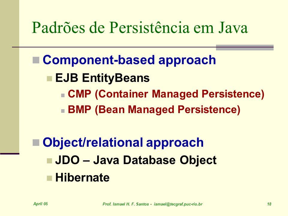 April 05 Prof. Ismael H. F. Santos - ismael@tecgraf.puc-rio.br 18 Padrões de Persistência em Java Component-based approach EJB EntityBeans CMP (Contai