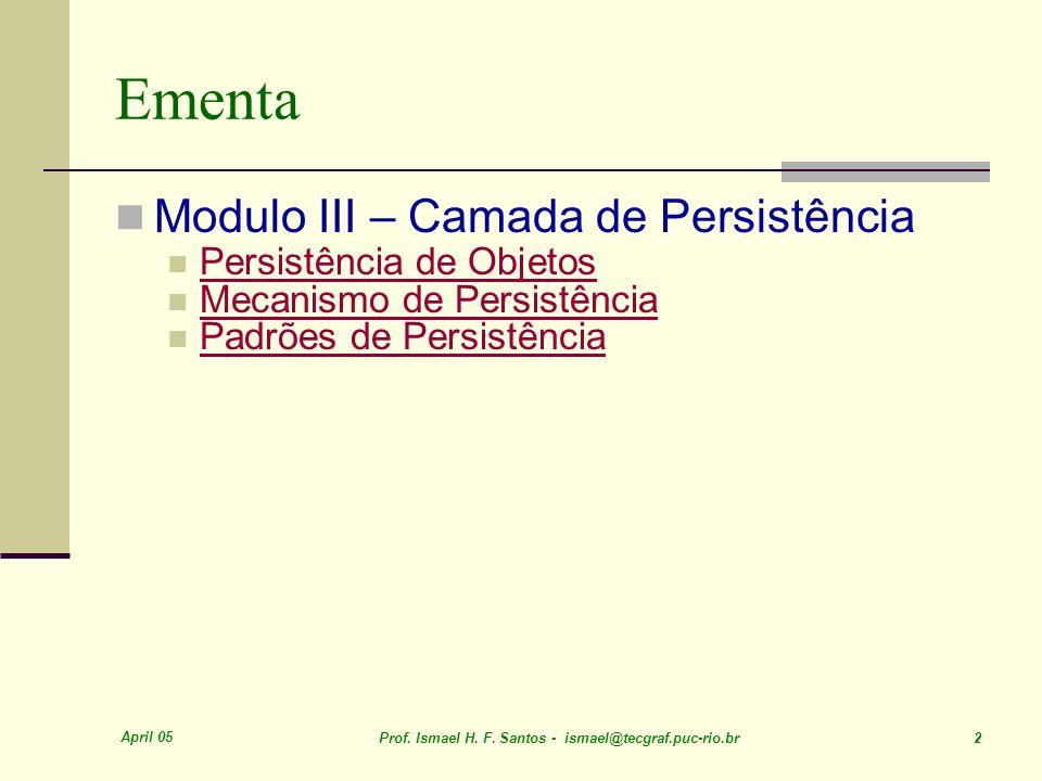 April 05 Prof. Ismael H. F. Santos - ismael@tecgraf.puc-rio.br 2 Ementa Modulo III – Camada de Persistência Persistência de Objetos Mecanismo de Persi