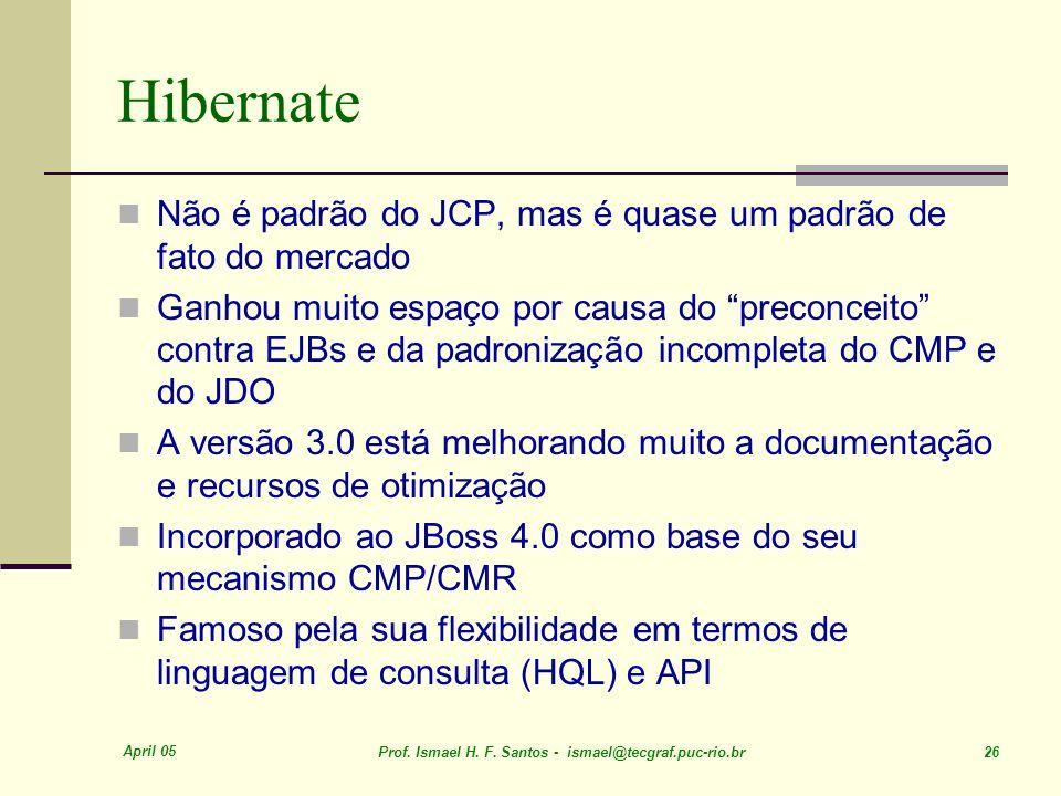 April 05 Prof. Ismael H. F. Santos - ismael@tecgraf.puc-rio.br 26 Hibernate Não é padrão do JCP, mas é quase um padrão de fato do mercado Ganhou muito