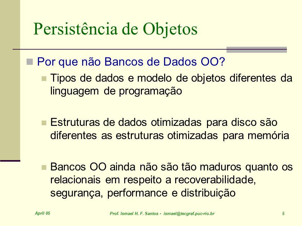 April 05 Prof. Ismael H. F. Santos - ismael@tecgraf.puc-rio.br 5 Persistência de Objetos Por que não Bancos de Dados OO? Tipos de dados e modelo de ob