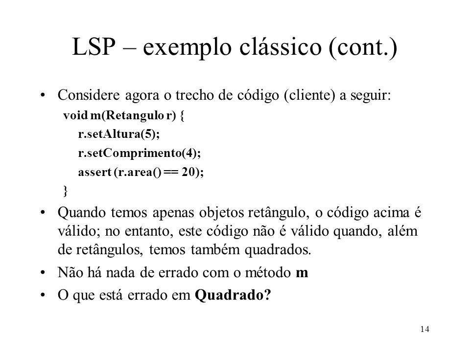 14 LSP – exemplo clássico (cont.) Considere agora o trecho de código (cliente) a seguir: void m(Retangulo r) { r.setAltura(5); r.setComprimento(4); assert (r.area() == 20); } Quando temos apenas objetos retângulo, o código acima é válido; no entanto, este código não é válido quando, além de retângulos, temos também quadrados.
