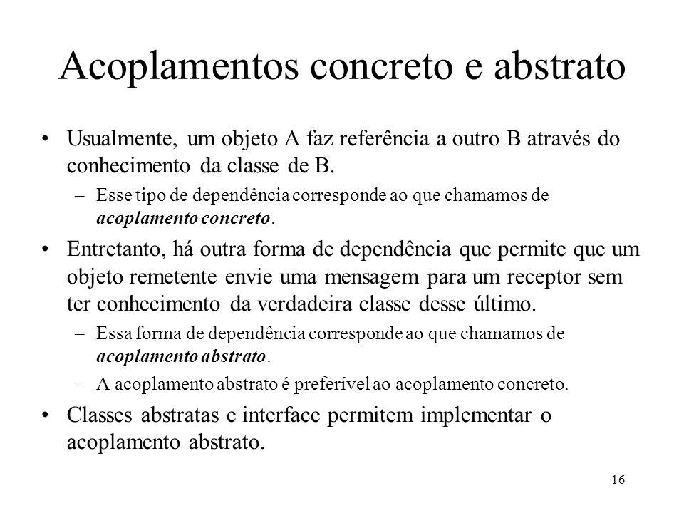 16 Acoplamentos concreto e abstrato Usualmente, um objeto A faz referência a outro B através do conhecimento da classe de B.