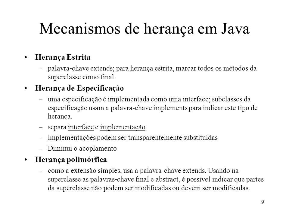 9 Mecanismos de herança em Java Herança Estrita –palavra-chave extends; para herança estrita, marcar todos os métodos da superclasse como final.