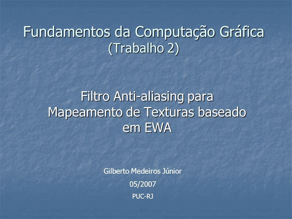 Fundamentos da Computação Gráfica (Trabalho 2) Filtro Anti-aliasing para Mapeamento de Texturas baseado em EWA Gilberto Medeiros Júnior 05/2007 PUC-RJ