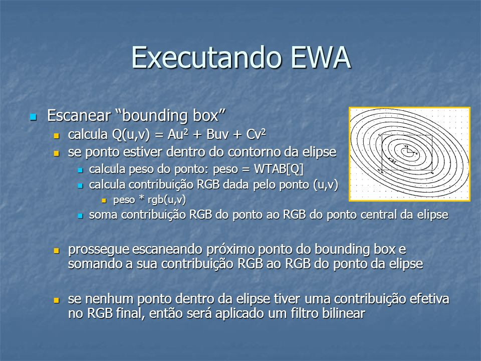 Executando EWA Escanear bounding box Escanear bounding box calcula Q(u,v) = Au 2 + Buv + Cv 2 calcula Q(u,v) = Au 2 + Buv + Cv 2 se ponto estiver dent
