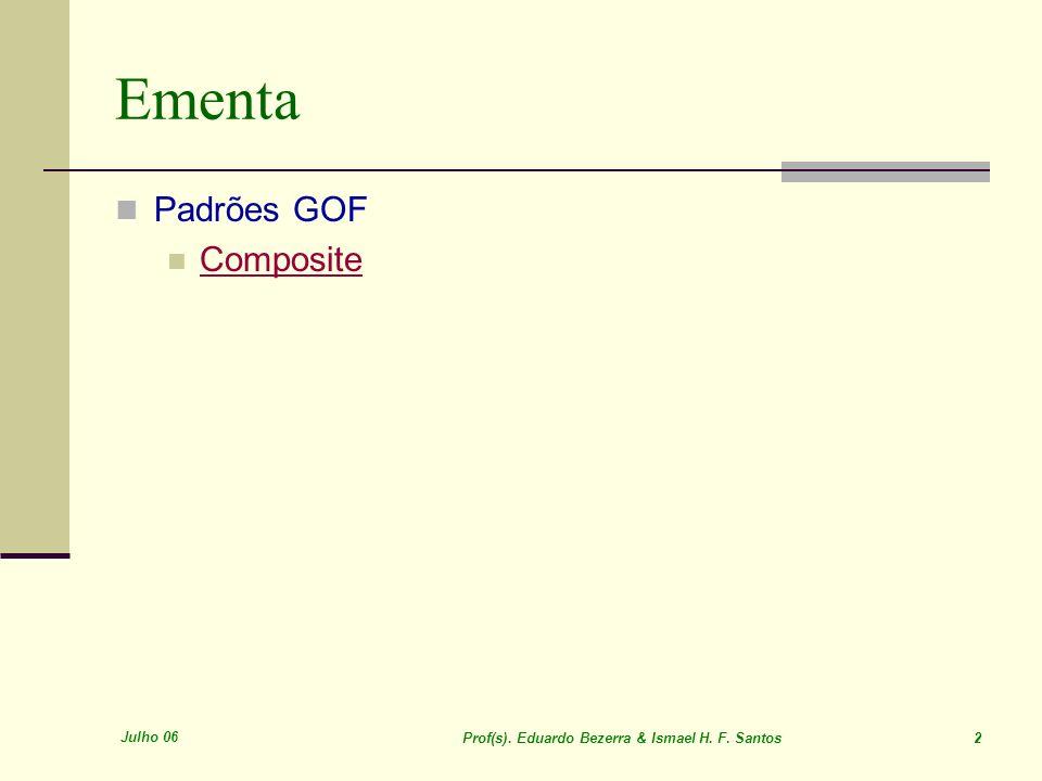 Julho 06 Prof(s). Eduardo Bezerra & Ismael H. F. Santos 2 Ementa Padrões GOF Composite