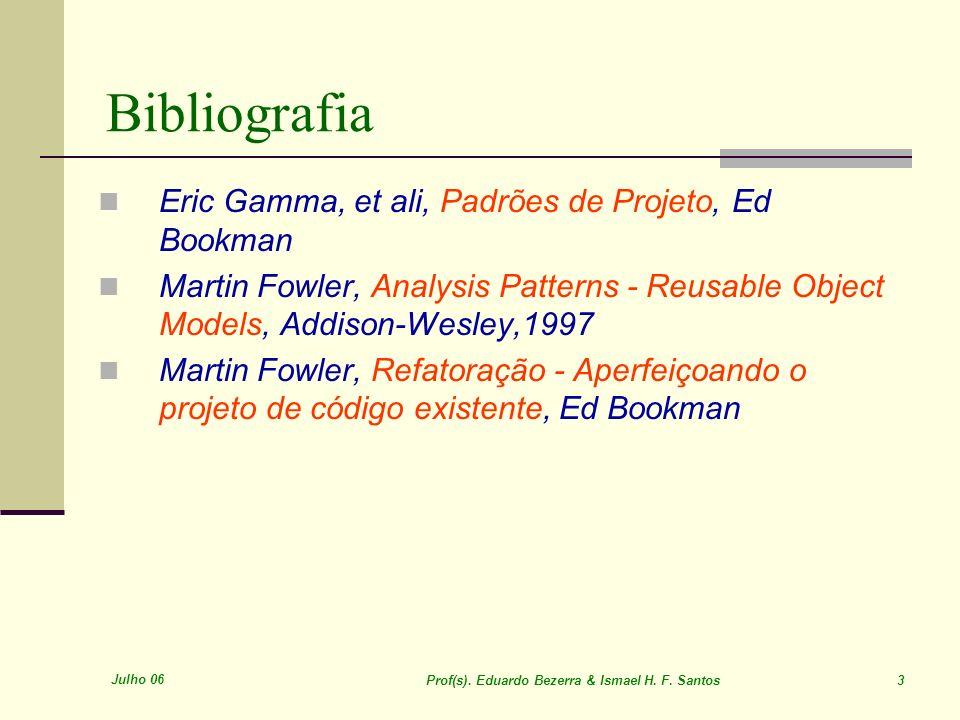 Julho 06 Prof(s). Eduardo Bezerra & Ismael H. F. Santos 3 Eric Gamma, et ali, Padrões de Projeto, Ed Bookman Martin Fowler, Analysis Patterns - Reusab