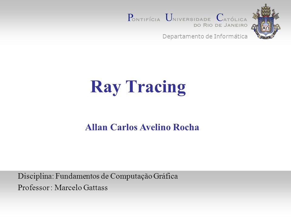 Ray Tracing Disciplina: Fundamentos de Computação Gráfica Professor : Marcelo Gattass Allan Carlos Avelino Rocha Departamento de Informática