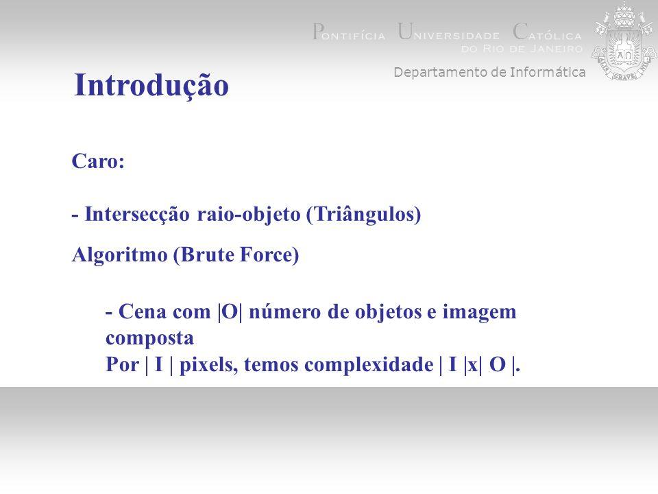 Algoritmo (Brute Force) Departamento de Informática Introdução Caro: - Intersecção raio-objeto (Triângulos) - Cena com |O| número de objetos e imagem composta Por | I | pixels, temos complexidade | I |x| O |.