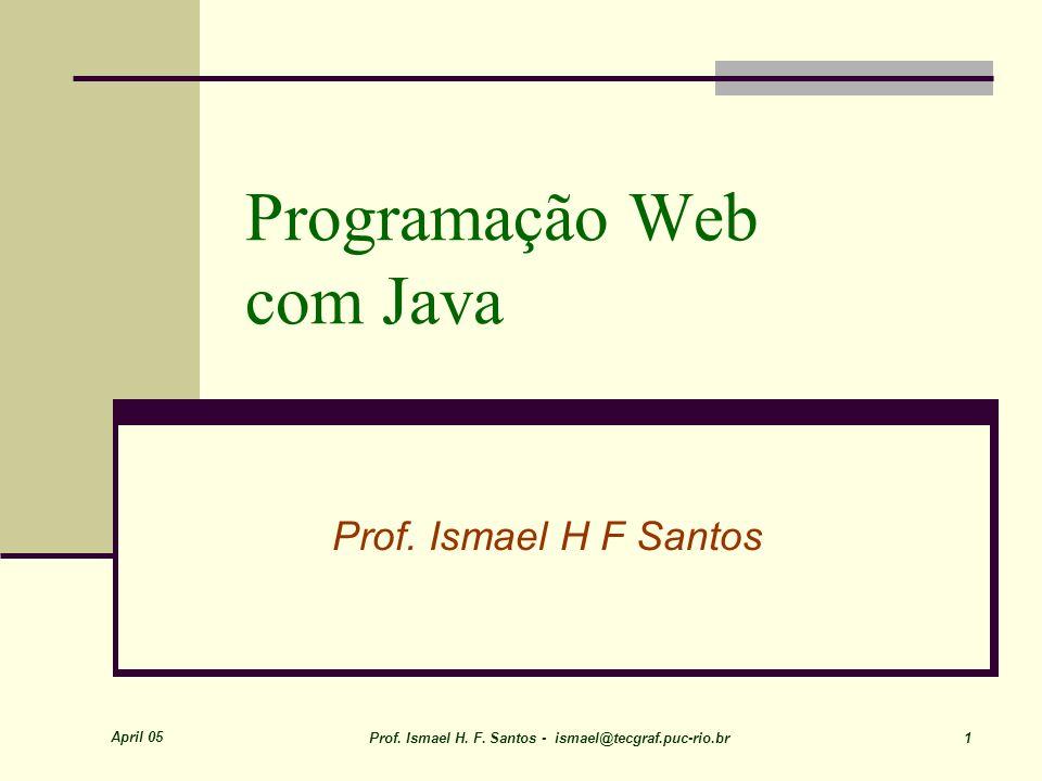 April 05 Prof. Ismael H. F. Santos - ismael@tecgraf.puc-rio.br 1 Programação Web com Java Prof.