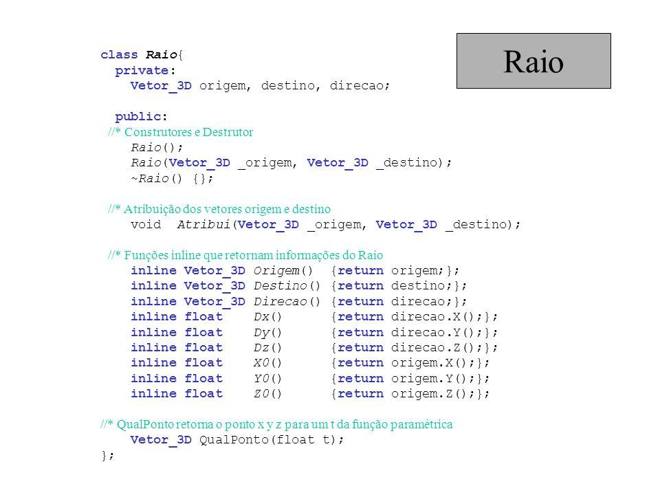 class Raio{ private: Vetor_3D origem, destino, direcao; public: //* Construtores e Destrutor Raio(); Raio(Vetor_3D _origem, Vetor_3D _destino); ~Raio(