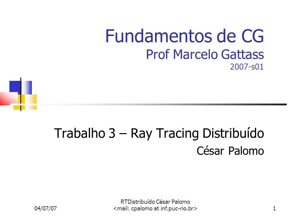 04/07/07 RTDistribuído César Palomo 1 Fundamentos de CG Prof Marcelo Gattass 2007-s01 Trabalho 3 – Ray Tracing Distribuído César Palomo