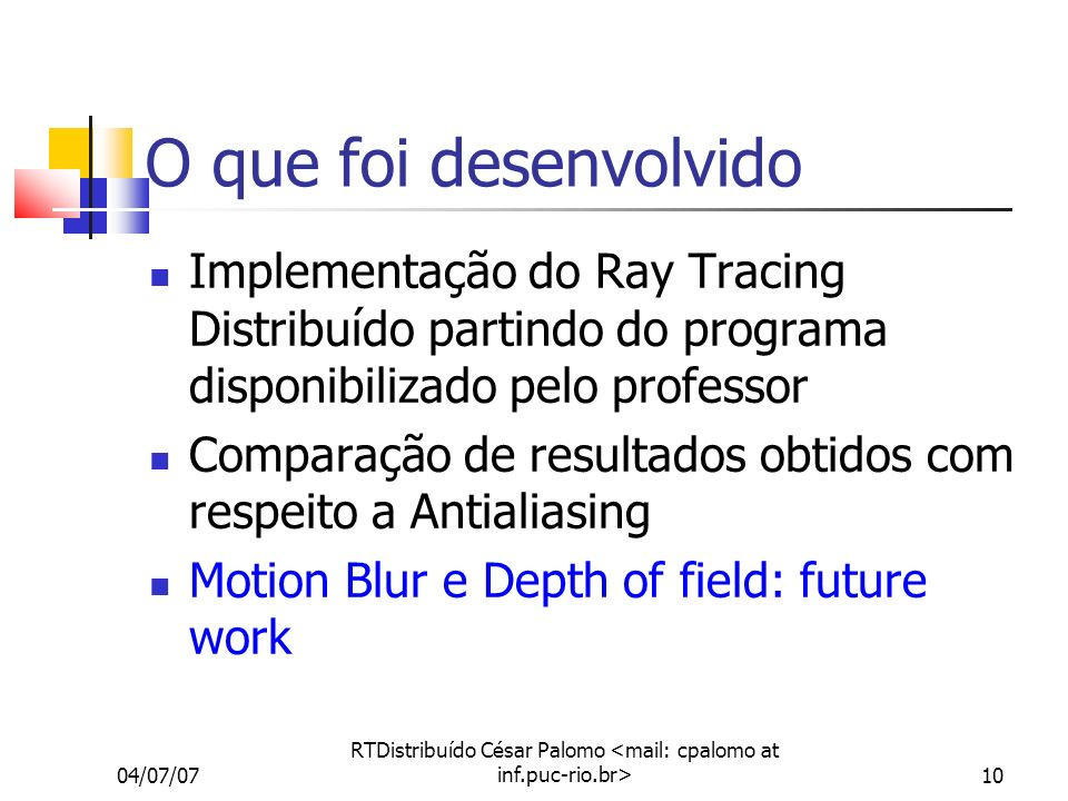 04/07/07 RTDistribuído César Palomo 10 O que foi desenvolvido Implementação do Ray Tracing Distribuído partindo do programa disponibilizado pelo professor Comparação de resultados obtidos com respeito a Antialiasing Motion Blur e Depth of field: future work