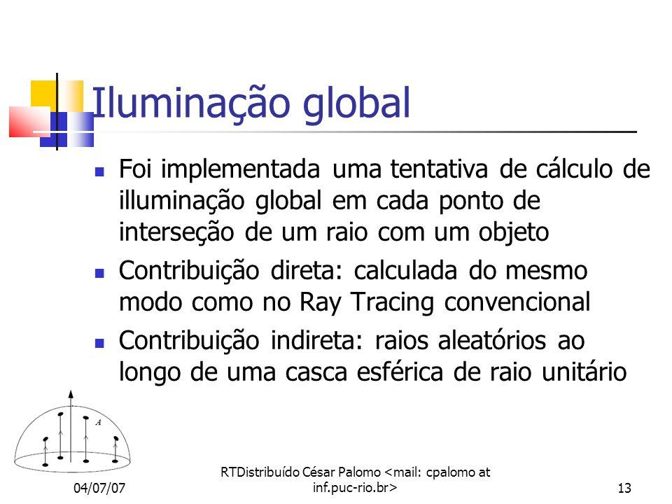 04/07/07 RTDistribuído César Palomo 13 Iluminação global Foi implementada uma tentativa de cálculo de illuminação global em cada ponto de interseção de um raio com um objeto Contribuição direta: calculada do mesmo modo como no Ray Tracing convencional Contribuição indireta: raios aleatórios ao longo de uma casca esférica de raio unitário