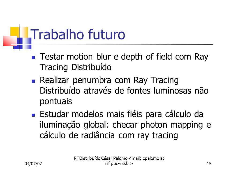 04/07/07 RTDistribuído César Palomo 15 Trabalho futuro Testar motion blur e depth of field com Ray Tracing Distribuído Realizar penumbra com Ray Traci