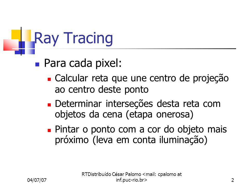 04/07/07 RTDistribuído César Palomo 2 Ray Tracing Para cada pixel: Calcular reta que une centro de projeção ao centro deste ponto Determinar interseções desta reta com objetos da cena (etapa onerosa) Pintar o ponto com a cor do objeto mais próximo (leva em conta iluminação)