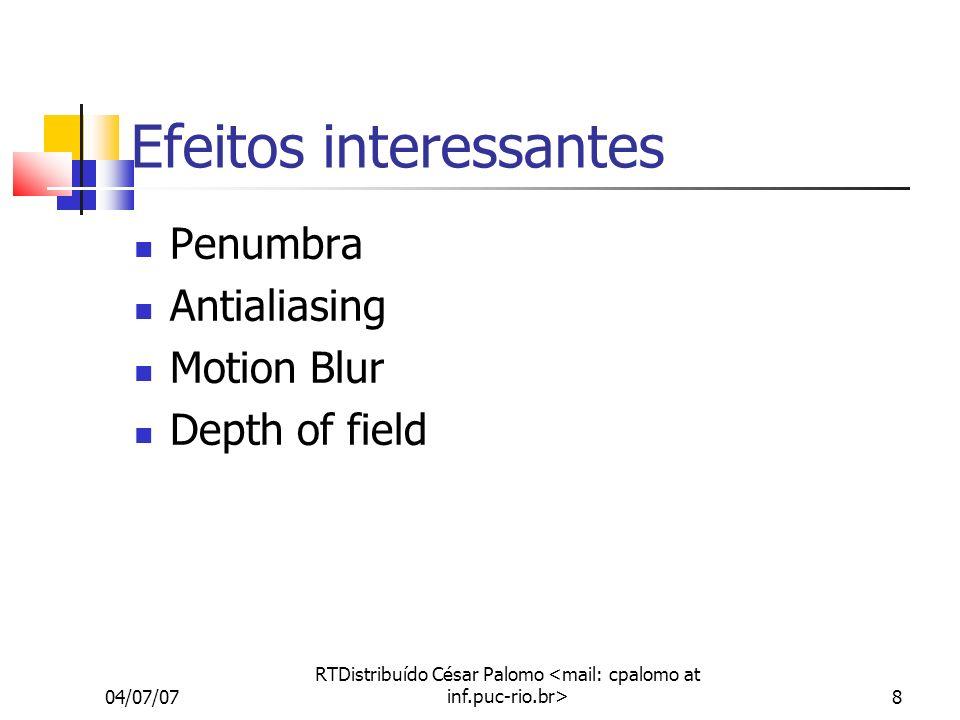 04/07/07 RTDistribuído César Palomo 8 Efeitos interessantes Penumbra Antialiasing Motion Blur Depth of field
