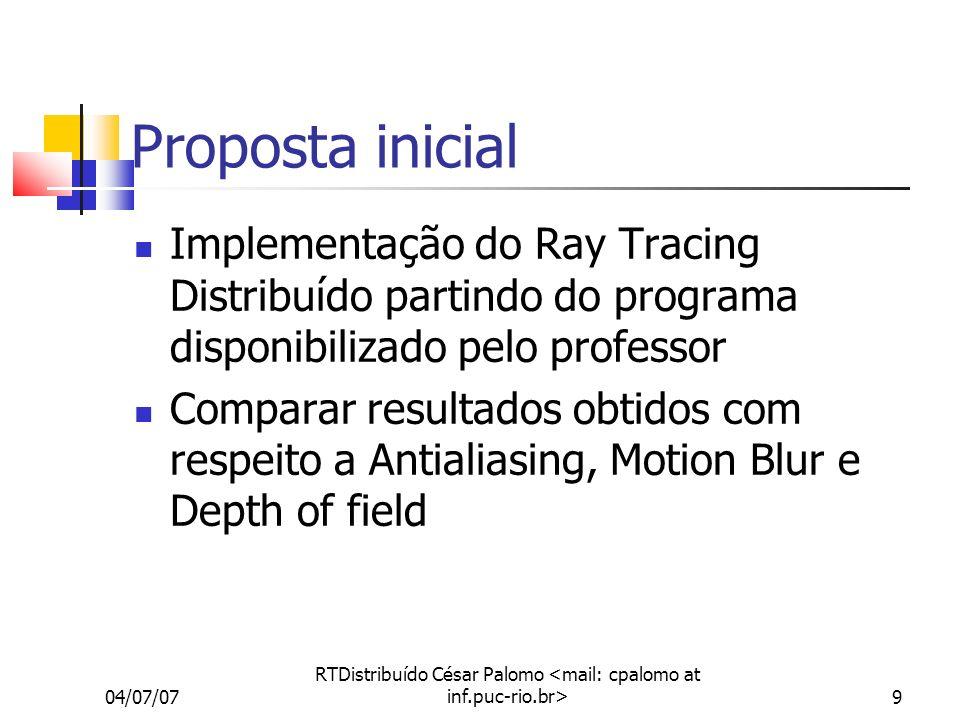 04/07/07 RTDistribuído César Palomo 9 Proposta inicial Implementação do Ray Tracing Distribuído partindo do programa disponibilizado pelo professor Comparar resultados obtidos com respeito a Antialiasing, Motion Blur e Depth of field