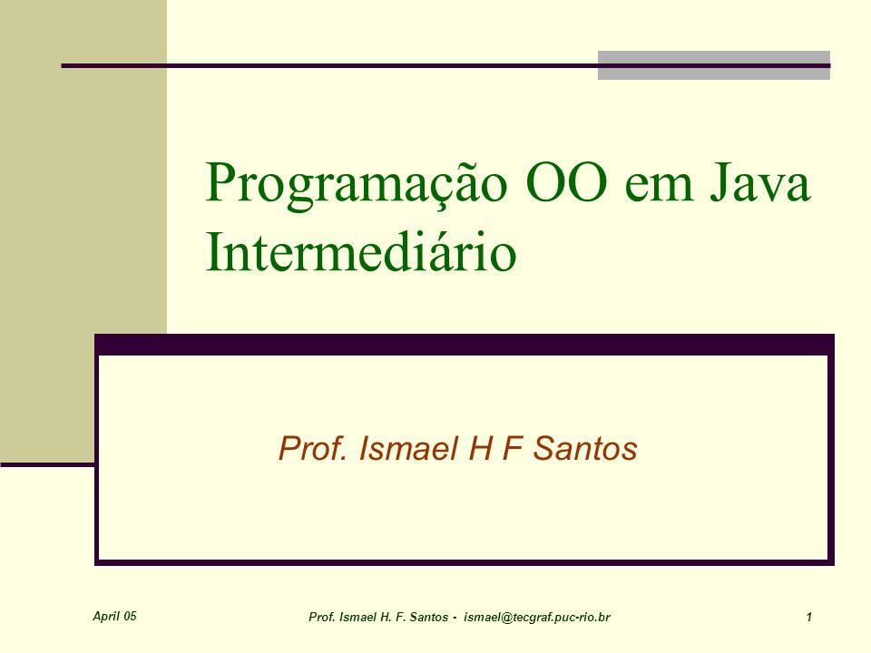 April 05 Prof. Ismael H. F. Santos - ismael@tecgraf.puc-rio.br 1 Programação OO em Java Intermediário Prof. Ismael H F Santos