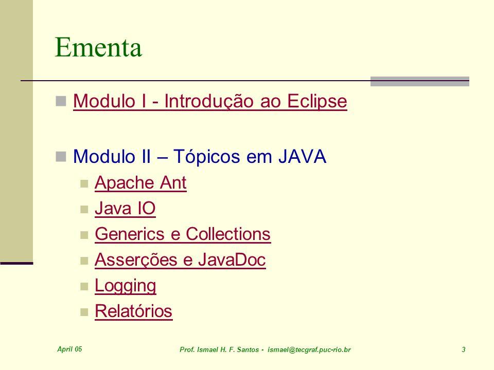 April 05 Prof. Ismael H. F. Santos - ismael@tecgraf.puc-rio.br 3 Ementa Modulo I - Introdução ao Eclipse Modulo II – Tópicos em JAVA Apache Ant Java I