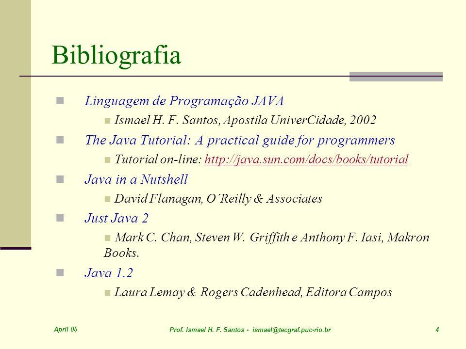April 05 Prof. Ismael H. F. Santos - ismael@tecgraf.puc-rio.br 4 Linguagem de Programação JAVA Ismael H. F. Santos, Apostila UniverCidade, 2002 The Ja