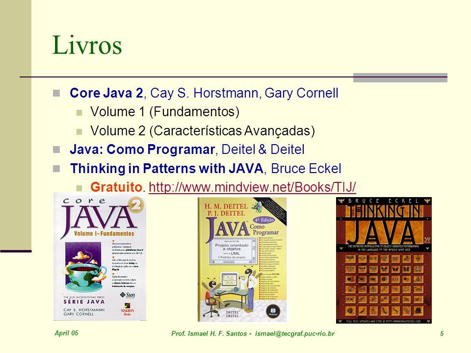 April 05 Prof. Ismael H. F. Santos - ismael@tecgraf.puc-rio.br 5 Livros Core Java 2, Cay S. Horstmann, Gary Cornell Volume 1 (Fundamentos) Volume 2 (C