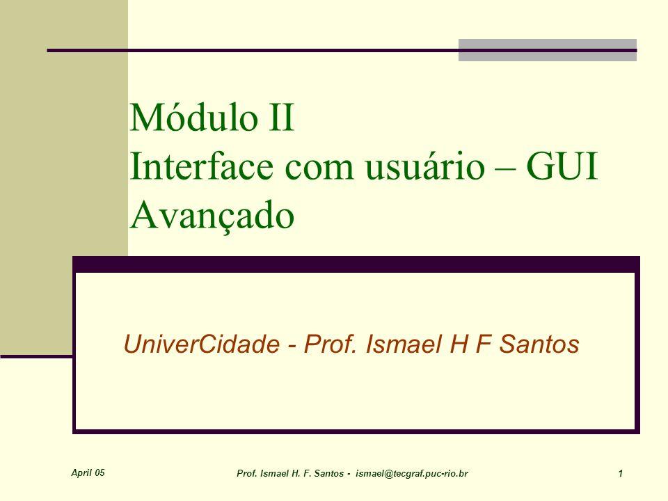 April 05 Prof. Ismael H. F. Santos - ismael@tecgraf.puc-rio.br 1 Módulo II Interface com usuário – GUI Avançado UniverCidade - Prof. Ismael H F Santos