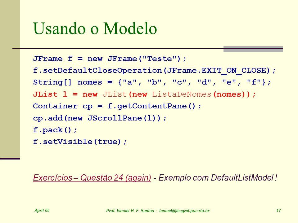 April 05 Prof. Ismael H. F. Santos - ismael@tecgraf.puc-rio.br 17 Usando o Modelo JFrame f = new JFrame(