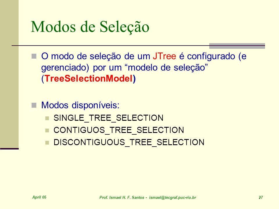 April 05 Prof. Ismael H. F. Santos - ismael@tecgraf.puc-rio.br 27 Modos de Seleção O modo de seleção de um JTree é configurado (e gerenciado) por um m